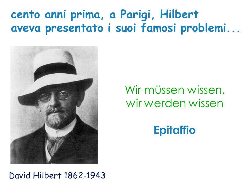 David Hilbert 1862-1943 Wir müssen wissen, wir werden wissen Epitaffio cento anni prima, a Parigi, Hilbert aveva presentato i suoi famosi problemi...