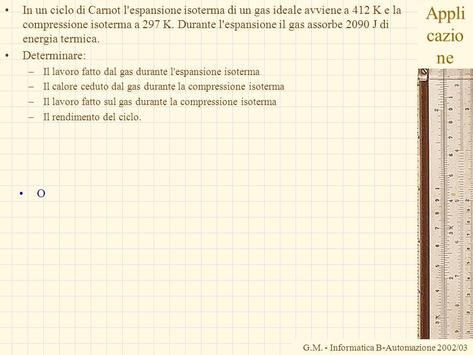 G.M. - Informatica B-Automazione 2002/03 Appli cazio ne In un ciclo di Carnot l'espansione isoterma di un gas ideale avviene a 412 K e la compressione