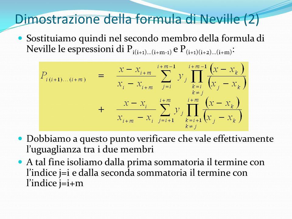 Dimostrazione della formula di Neville (2) Sostituiamo quindi nel secondo membro della formula di Neville le espressioni di P i(i+1)...(i+m-1) e P (i+1)(i+2)...(i+m) : Dobbiamo a questo punto verificare che vale effettivamente luguaglianza tra i due membri A tal fine isoliamo dalla prima sommatoria il termine con lindice j=i e dalla seconda sommatoria il termine con lindice j=i+m