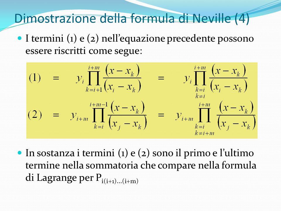Dimostrazione della formula di Neville (4) I termini (1) e (2) nellequazione precedente possono essere riscritti come segue: In sostanza i termini (1) e (2) sono il primo e lultimo termine nella sommatoria che compare nella formula di Lagrange per P i(i+1)...(i+m)