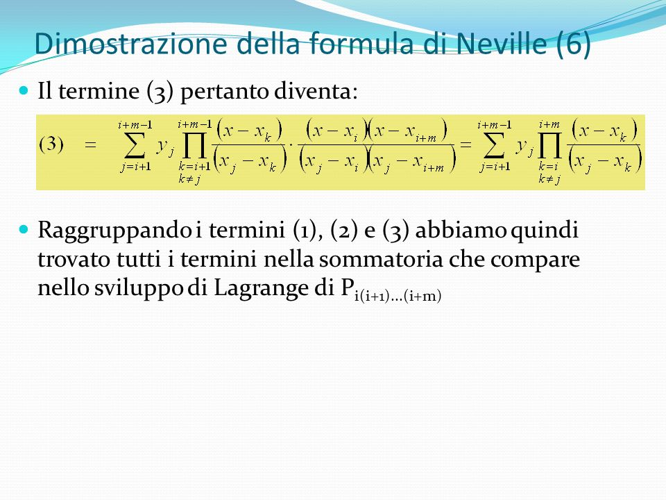 Dimostrazione della formula di Neville (6) Il termine (3) pertanto diventa: Raggruppando i termini (1), (2) e (3) abbiamo quindi trovato tutti i termini nella sommatoria che compare nello sviluppo di Lagrange di P i(i+1)...(i+m)