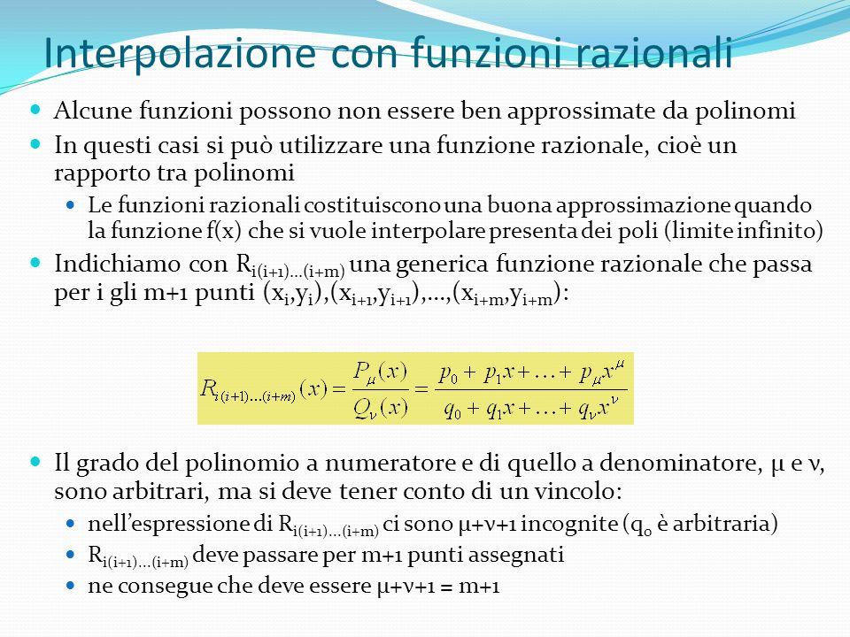 Interpolazione con funzioni razionali Alcune funzioni possono non essere ben approssimate da polinomi In questi casi si può utilizzare una funzione razionale, cioè un rapporto tra polinomi Le funzioni razionali costituiscono una buona approssimazione quando la funzione f(x) che si vuole interpolare presenta dei poli (limite infinito) Indichiamo con R i(i+1)...(i+m) una generica funzione razionale che passa per i gli m+1 punti (x i,y i ),(x i+1,y i+1 ),...,(x i+m,y i+m ): Il grado del polinomio a numeratore e di quello a denominatore, μ e ν, sono arbitrari, ma si deve tener conto di un vincolo: nellespressione di R i(i+1)...(i+m) ci sono μ+ν+1 incognite (q 0 è arbitraria) R i(i+1)...(i+m) deve passare per m+1 punti assegnati ne consegue che deve essere μ+ν+1 = m+1