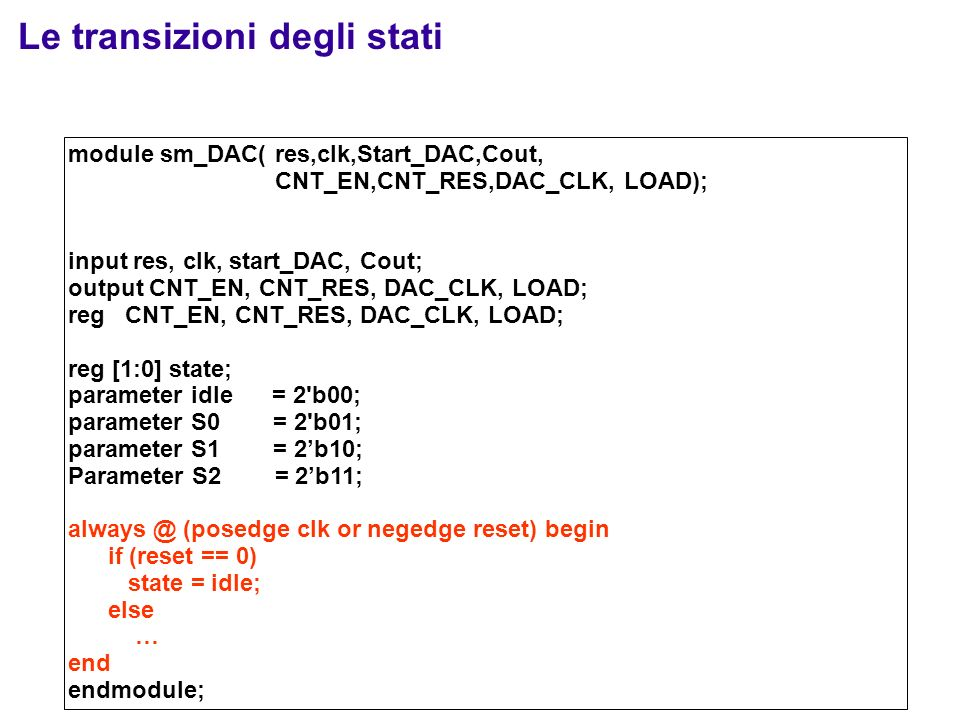 Le transizioni degli stati module sm_DAC( res,clk,Start_DAC,Cout, CNT_EN,CNT_RES,DAC_CLK, LOAD); input res, clk, start_DAC, Cout; output CNT_EN, CNT_RES, DAC_CLK, LOAD; reg CNT_EN, CNT_RES, DAC_CLK, LOAD; reg [1:0] state; parameter idle = 2 b00; parameter S0 = 2 b01; parameter S1 = 2b10; Parameter S2 = 2b11; always @ (posedge clk or negedge reset) begin if (reset == 0) state = idle; else … end endmodule;