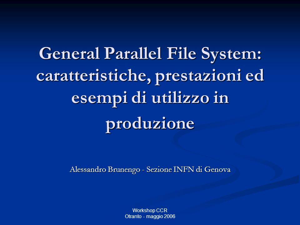 Workshop CCR Otranto - maggio 2006 General Parallel File System: caratteristiche, prestazioni ed esempi di utilizzo in produzione Alessandro Brunengo - Sezione INFN di Genova