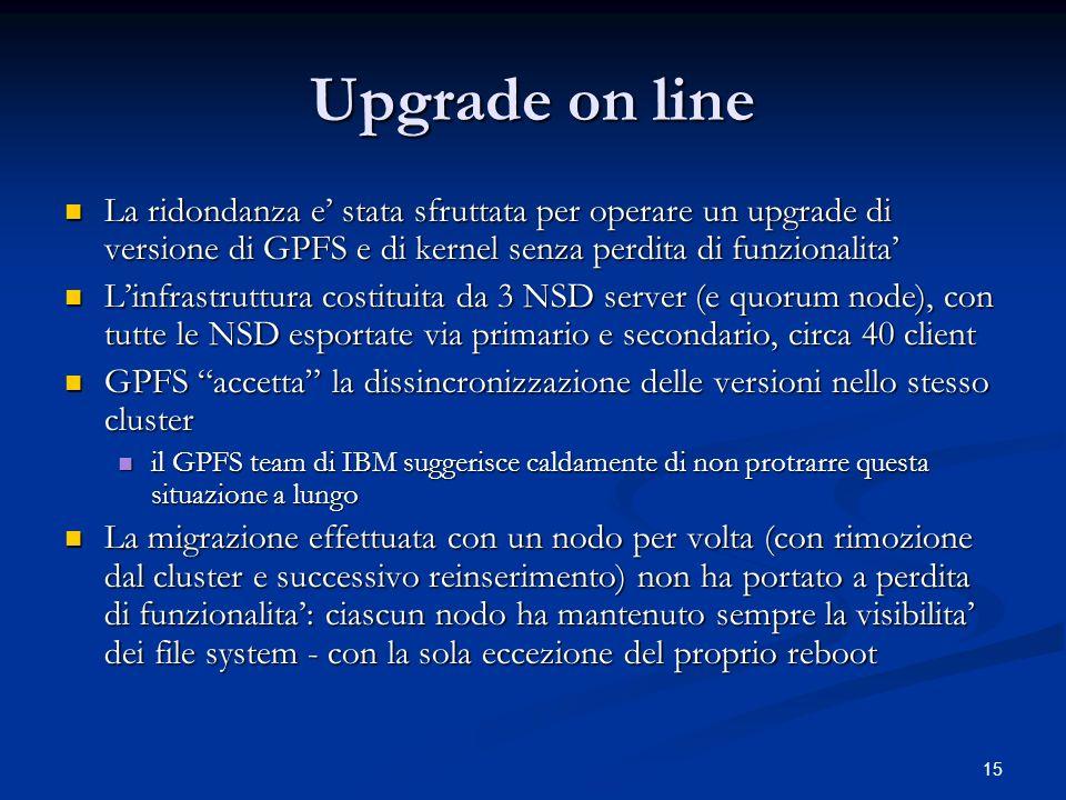 15 Upgrade on line La ridondanza e stata sfruttata per operare un upgrade di versione di GPFS e di kernel senza perdita di funzionalita La ridondanza
