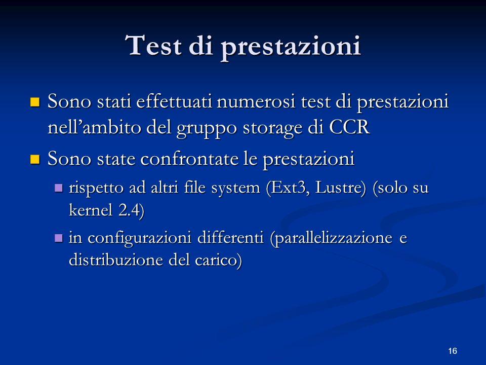 16 Test di prestazioni Sono stati effettuati numerosi test di prestazioni nellambito del gruppo storage di CCR Sono stati effettuati numerosi test di prestazioni nellambito del gruppo storage di CCR Sono state confrontate le prestazioni Sono state confrontate le prestazioni rispetto ad altri file system (Ext3, Lustre) (solo su kernel 2.4) rispetto ad altri file system (Ext3, Lustre) (solo su kernel 2.4) in configurazioni differenti (parallelizzazione e distribuzione del carico) in configurazioni differenti (parallelizzazione e distribuzione del carico)