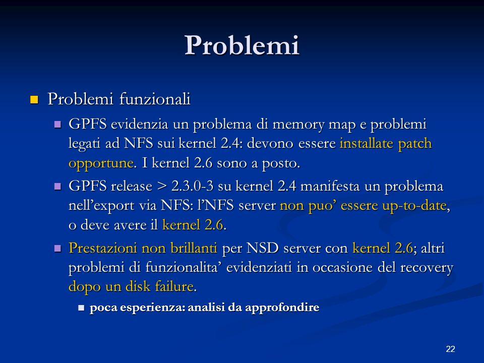 22 Problemi Problemi funzionali Problemi funzionali GPFS evidenzia un problema di memory map e problemi legati ad NFS sui kernel 2.4: devono essere in