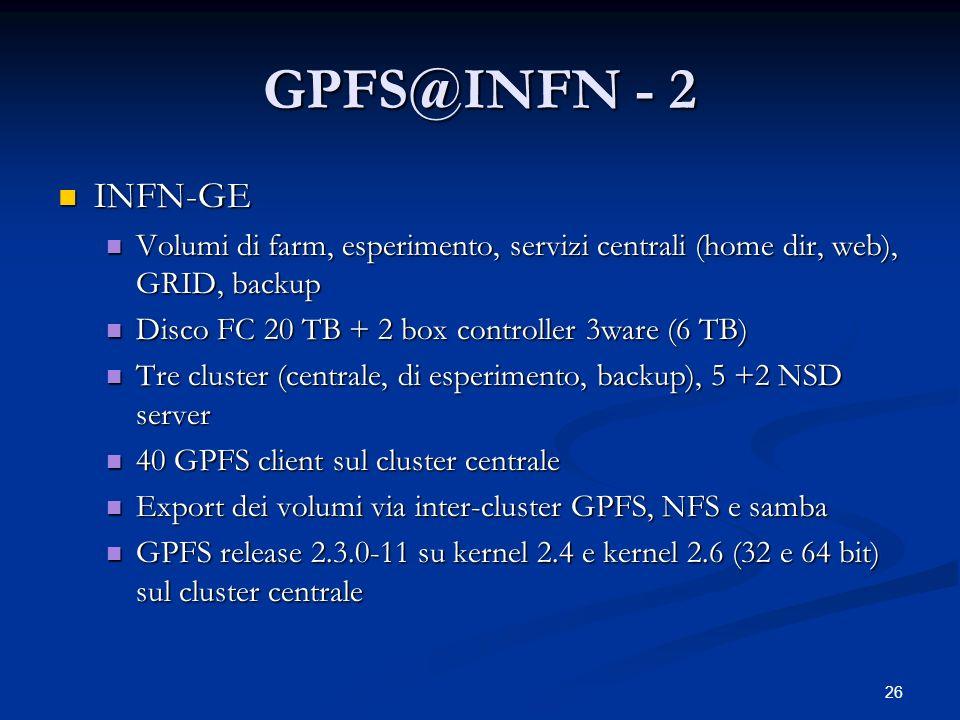 26 GPFS@INFN - 2 INFN-GE INFN-GE Volumi di farm, esperimento, servizi centrali (home dir, web), GRID, backup Volumi di farm, esperimento, servizi cent