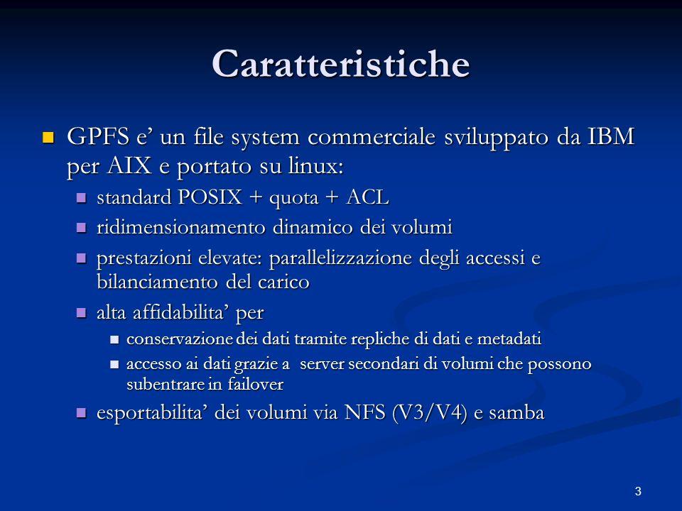 3 Caratteristiche GPFS e un file system commerciale sviluppato da IBM per AIX e portato su linux: GPFS e un file system commerciale sviluppato da IBM per AIX e portato su linux: standard POSIX + quota + ACL standard POSIX + quota + ACL ridimensionamento dinamico dei volumi ridimensionamento dinamico dei volumi prestazioni elevate: parallelizzazione degli accessi e bilanciamento del carico prestazioni elevate: parallelizzazione degli accessi e bilanciamento del carico alta affidabilita per alta affidabilita per conservazione dei dati tramite repliche di dati e metadati conservazione dei dati tramite repliche di dati e metadati accesso ai dati grazie a server secondari di volumi che possono subentrare in failover accesso ai dati grazie a server secondari di volumi che possono subentrare in failover esportabilita dei volumi via NFS (V3/V4) e samba esportabilita dei volumi via NFS (V3/V4) e samba