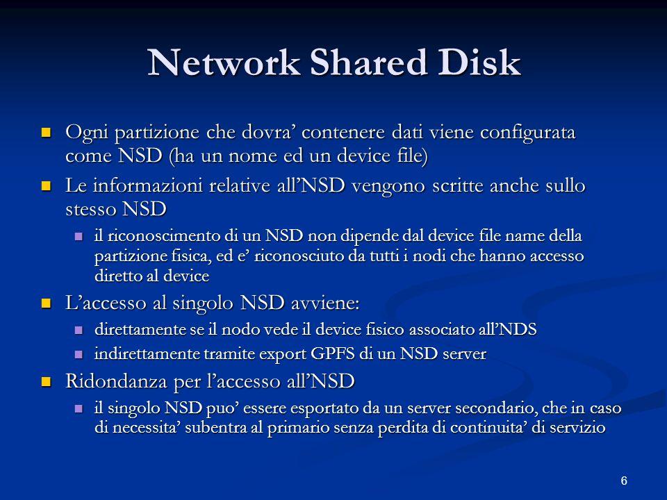 6 Network Shared Disk Ogni partizione che dovra contenere dati viene configurata come NSD (ha un nome ed un device file) Ogni partizione che dovra contenere dati viene configurata come NSD (ha un nome ed un device file) Le informazioni relative allNSD vengono scritte anche sullo stesso NSD Le informazioni relative allNSD vengono scritte anche sullo stesso NSD il riconoscimento di un NSD non dipende dal device file name della partizione fisica, ed e riconosciuto da tutti i nodi che hanno accesso diretto al device il riconoscimento di un NSD non dipende dal device file name della partizione fisica, ed e riconosciuto da tutti i nodi che hanno accesso diretto al device Laccesso al singolo NSD avviene: Laccesso al singolo NSD avviene: direttamente se il nodo vede il device fisico associato allNDS direttamente se il nodo vede il device fisico associato allNDS indirettamente tramite export GPFS di un NSD server indirettamente tramite export GPFS di un NSD server Ridondanza per laccesso allNSD Ridondanza per laccesso allNSD il singolo NSD puo essere esportato da un server secondario, che in caso di necessita subentra al primario senza perdita di continuita di servizio il singolo NSD puo essere esportato da un server secondario, che in caso di necessita subentra al primario senza perdita di continuita di servizio