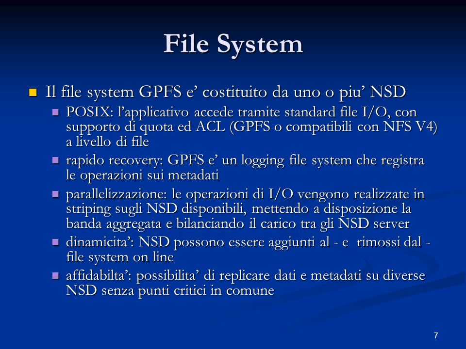 7 File System Il file system GPFS e costituito da uno o piu NSD Il file system GPFS e costituito da uno o piu NSD POSIX: lapplicativo accede tramite standard file I/O, con supporto di quota ed ACL (GPFS o compatibili con NFS V4) a livello di file POSIX: lapplicativo accede tramite standard file I/O, con supporto di quota ed ACL (GPFS o compatibili con NFS V4) a livello di file rapido recovery: GPFS e un logging file system che registra le operazioni sui metadati rapido recovery: GPFS e un logging file system che registra le operazioni sui metadati parallelizzazione: le operazioni di I/O vengono realizzate in striping sugli NSD disponibili, mettendo a disposizione la banda aggregata e bilanciando il carico tra gli NSD server parallelizzazione: le operazioni di I/O vengono realizzate in striping sugli NSD disponibili, mettendo a disposizione la banda aggregata e bilanciando il carico tra gli NSD server dinamicita: NSD possono essere aggiunti al - e rimossi dal - file system on line dinamicita: NSD possono essere aggiunti al - e rimossi dal - file system on line affidabilta: possibilita di replicare dati e metadati su diverse NSD senza punti critici in comune affidabilta: possibilita di replicare dati e metadati su diverse NSD senza punti critici in comune