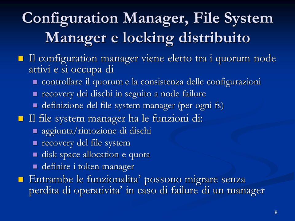9 Locking distribuito Consistenza di dati e metadati tramite locking distribuito, mantenuto tramite meccanismi di token Consistenza di dati e metadati tramite locking distribuito, mantenuto tramite meccanismi di token laccesso al file viene permesso tramite la concessione di un token, il cui stato risiede sul nodo e sul token manager laccesso al file viene permesso tramite la concessione di un token, il cui stato risiede sul nodo e sul token manager un nodo chiede al token manager (attraverso il file system manager) un token per accedere ad un file un nodo chiede al token manager (attraverso il file system manager) un token per accedere ad un file il token manager concede il token o comunica al nodo la lista dei nodi che hanno un token in conflitto il token manager concede il token o comunica al nodo la lista dei nodi che hanno un token in conflitto il nodo contatta i nodi che impediscono laccesso per chiedere il rilascio del token il nodo contatta i nodi che impediscono laccesso per chiedere il rilascio del token Come per gli altri, anche le funzioni di token manager possono migrare su altre macchine senza perdita di funzionalita Come per gli altri, anche le funzioni di token manager possono migrare su altre macchine senza perdita di funzionalita
