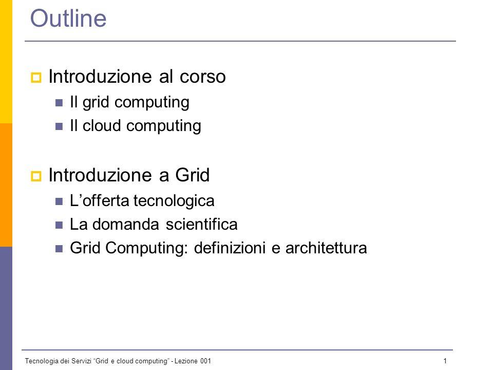 Tecnologia dei Servizi Grid e cloud computing - Lezione 001 0 Lezione 1 - 13 ottobre 2009 Il materiale didattico usato in questo corso è stato mutuato