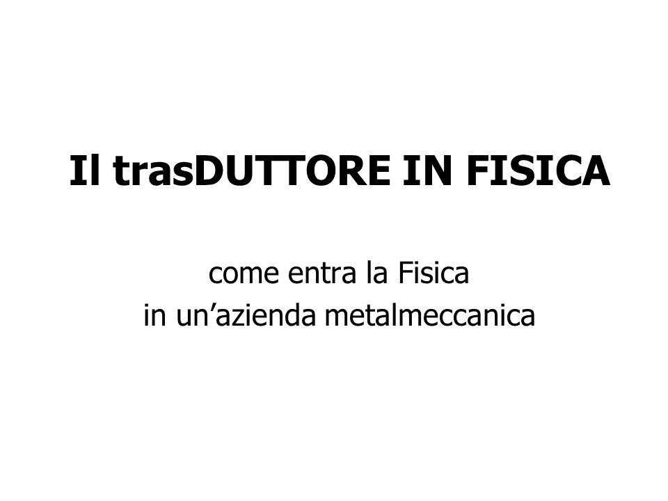 Il trasDUTTORE IN FISICA come entra la Fisica in unazienda metalmeccanica