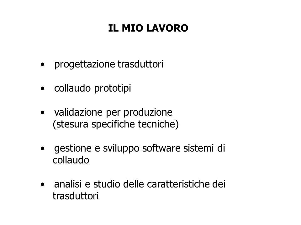 IL MIO LAVORO progettazione trasduttori collaudo prototipi validazione per produzione (stesura specifiche tecniche) gestione e sviluppo software siste