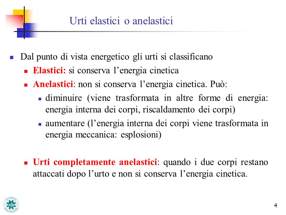 4 Urti elastici o anelastici Dal punto di vista energetico gli urti si classificano Elastici: si conserva lenergia cinetica Anelastici: non si conserv