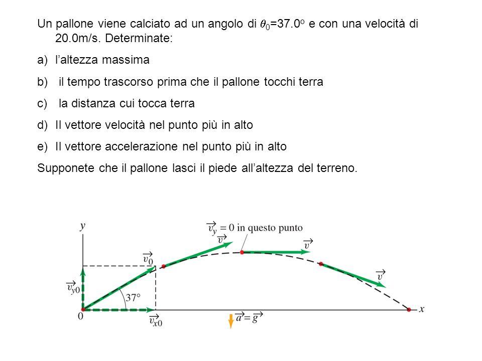 Un pallone viene calciato ad un angolo di 0 =37.0 o e con una velocità di 20.0m/s. Determinate: a)laltezza massima b) il tempo trascorso prima che il