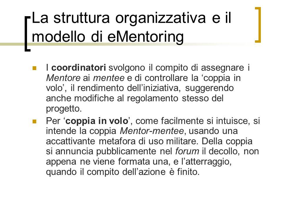 La struttura organizzativa e il modello di eMentoring I coordinatori svolgono il compito di assegnare i Mentore ai mentee e di controllare la coppia i