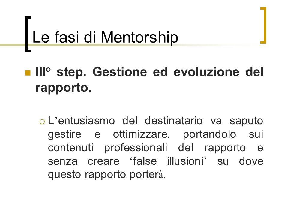 Le fasi di Mentorship III° step. Gestione ed evoluzione del rapporto. L entusiasmo del destinatario va saputo gestire e ottimizzare, portandolo sui co