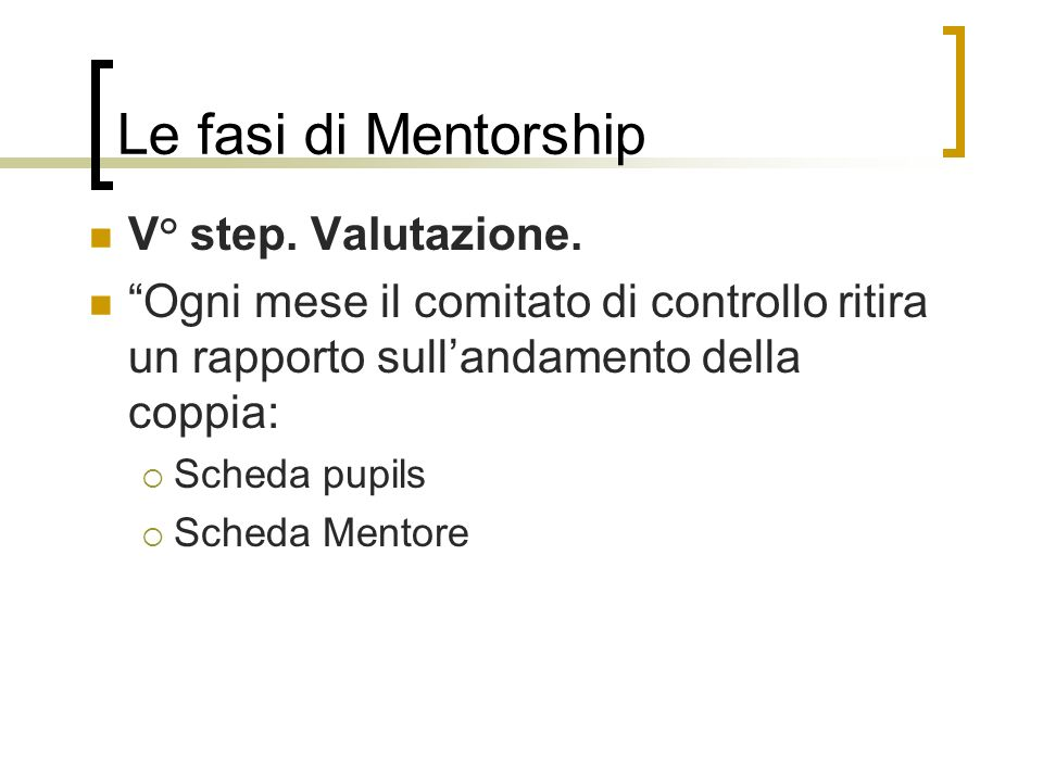 Le fasi di Mentorship V° step. Valutazione. Ogni mese il comitato di controllo ritira un rapporto sullandamento della coppia: Scheda pupils Scheda Men