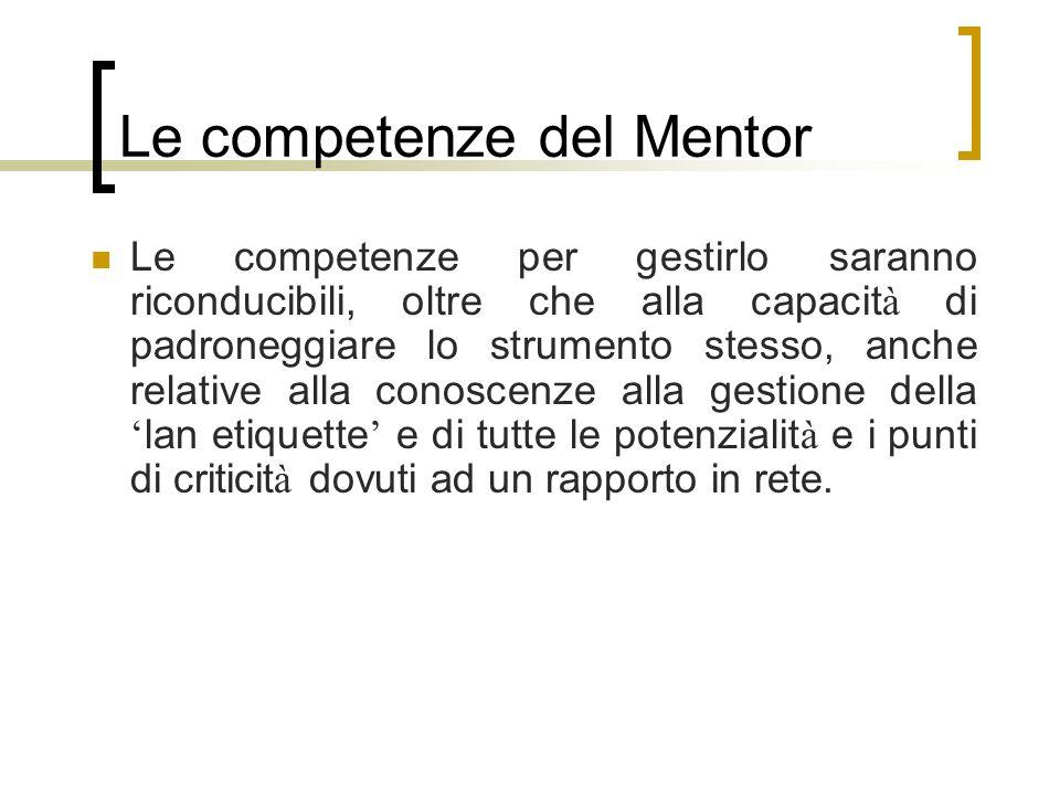 Le competenze del Mentor Le competenze per gestirlo saranno riconducibili, oltre che alla capacit à di padroneggiare lo strumento stesso, anche relati