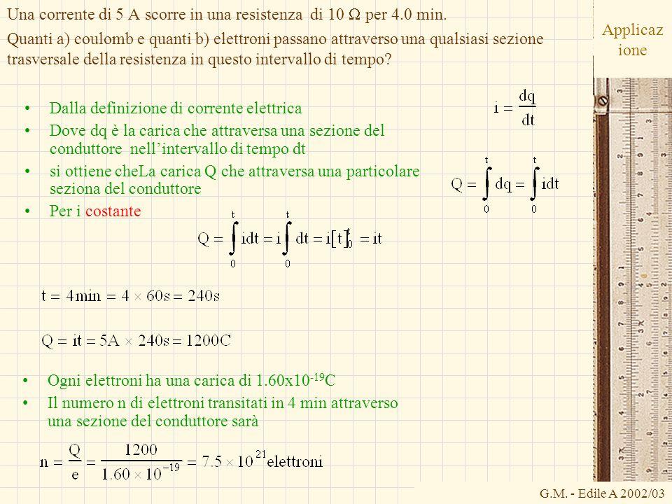 G.M. - Edile A 2002/03 Applicaz ione Dalla definizione di corrente elettrica Dove dq è la carica che attraversa una sezione del conduttore nellinterva