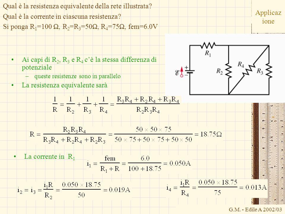 G.M. - Edile A 2002/03 Applicaz ione Ai capi di R 2, R 3 e R 4 cè la stessa differenza di potenziale –queste resistenze sono in parallelo La resistenz