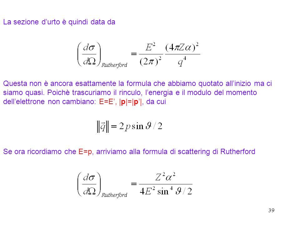 38 Omettendo il fattore di normalizzazione L 3 Lintegrale è mal definito (oscilla) per cui usiamo Abbiamo Scattering Rutherford: scattering su nucleo