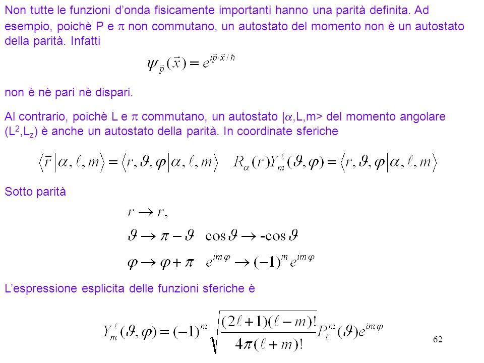 62 Non tutte le funzioni donda fisicamente importanti hanno una parità definita. Ad esempio, poichè P e non commutano, un autostato del momento non è