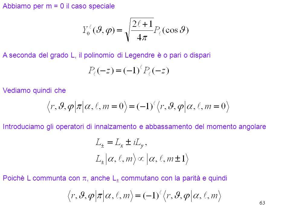 63 Abbiamo per m = 0 il caso speciale A seconda del grado L, il polinomio di Legendre è o pari o dispari Vediamo quindi che Introduciamo gli operatori di innalzamento e abbassamento del momento angolare Poichè L communta con, anche L commutano con la parità e quindi