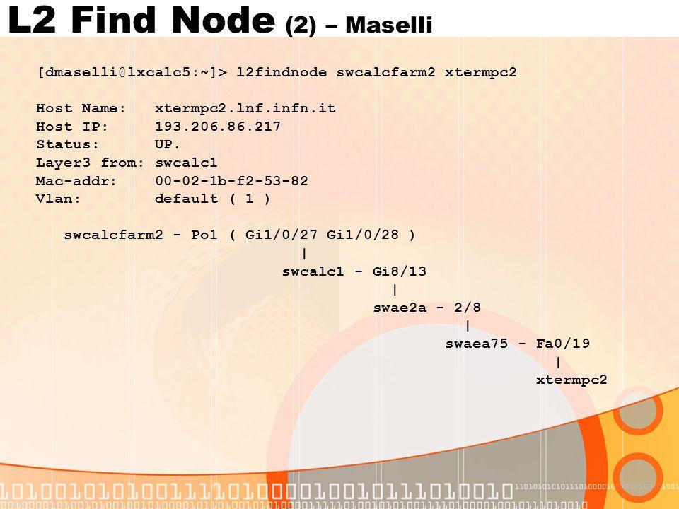 L2 Find Node (2) – Maselli [dmaselli@lxcalc5:~]> l2findnode swcalcfarm2 xtermpc2 Host Name: xtermpc2.lnf.infn.it Host IP: 193.206.86.217 Status: UP.