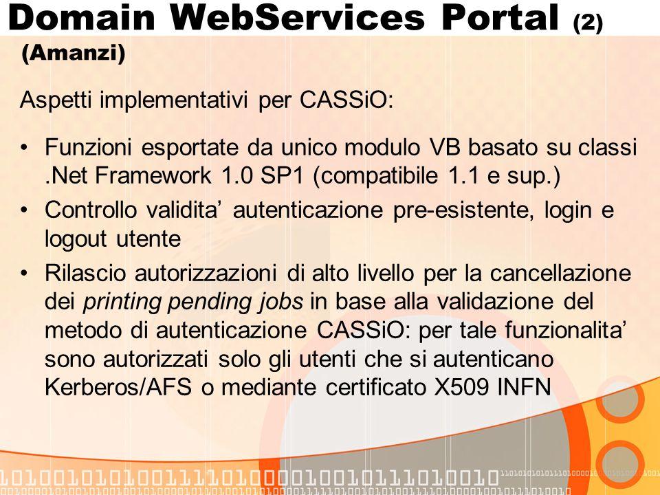 Aspetti implementativi per CASSiO: Funzioni esportate da unico modulo VB basato su classi.Net Framework 1.0 SP1 (compatibile 1.1 e sup.) Controllo validita autenticazione pre-esistente, login e logout utente Rilascio autorizzazioni di alto livello per la cancellazione dei printing pending jobs in base alla validazione del metodo di autenticazione CASSiO: per tale funzionalita sono autorizzati solo gli utenti che si autenticano Kerberos/AFS o mediante certificato X509 INFN Domain WebServices Portal (2) (Amanzi)