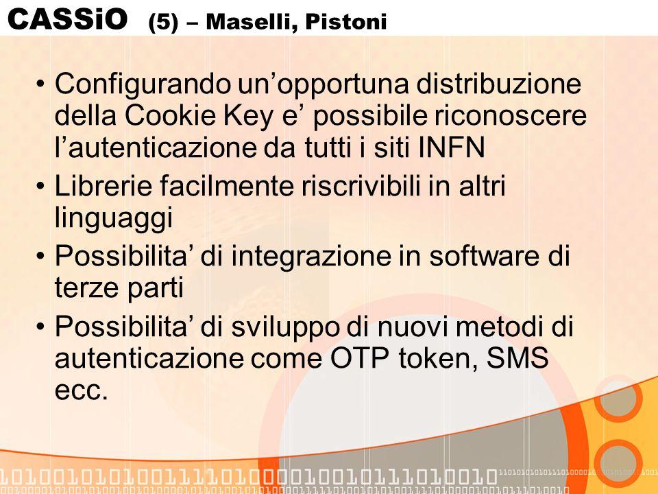 CASSiO (5) – Maselli, Pistoni Configurando unopportuna distribuzione della Cookie Key e possibile riconoscere lautenticazione da tutti i siti INFN Librerie facilmente riscrivibili in altri linguaggi Possibilita di integrazione in software di terze parti Possibilita di sviluppo di nuovi metodi di autenticazione come OTP token, SMS ecc.