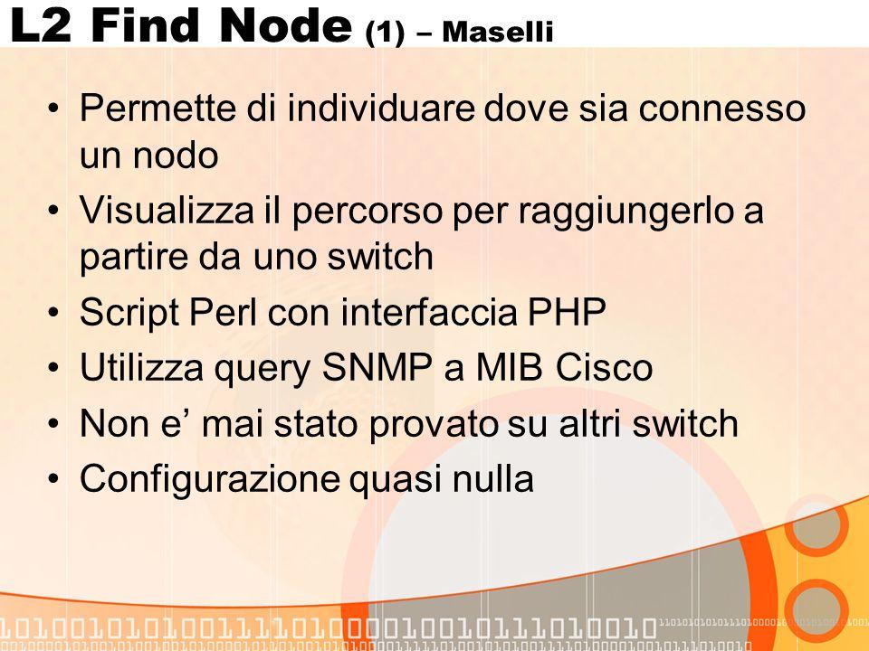 L2 Find Node (1) – Maselli Permette di individuare dove sia connesso un nodo Visualizza il percorso per raggiungerlo a partire da uno switch Script Perl con interfaccia PHP Utilizza query SNMP a MIB Cisco Non e mai stato provato su altri switch Configurazione quasi nulla