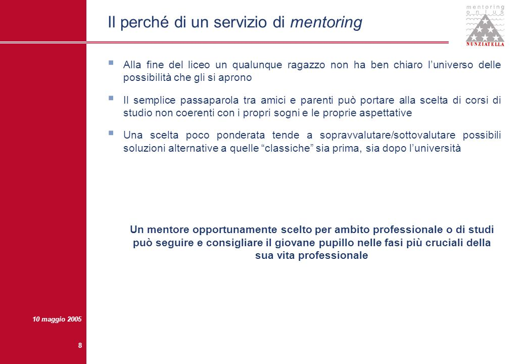 10 maggio 2005 7 Cosè il mentoring Una relazione uno ad uno che si instaura tra un esperto e un novizio, e che prosegue fino a quando questultimo non