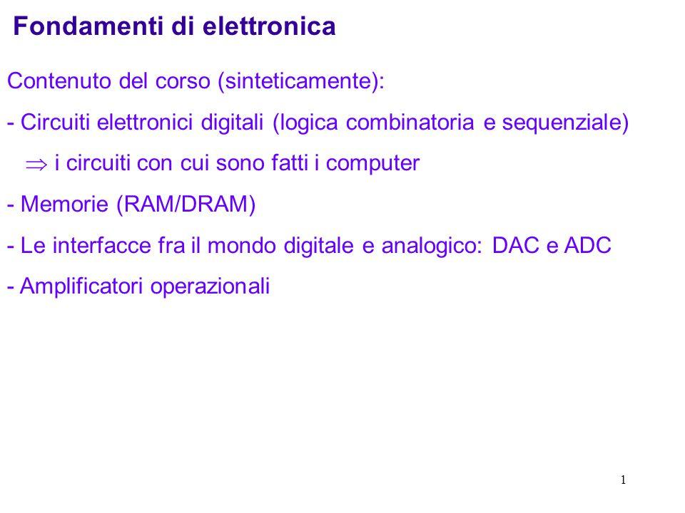 1 Fondamenti di elettronica Contenuto del corso (sinteticamente): - Circuiti elettronici digitali (logica combinatoria e sequenziale) i circuiti con cui sono fatti i computer - Memorie (RAM/DRAM) - Le interfacce fra il mondo digitale e analogico: DAC e ADC - Amplificatori operazionali