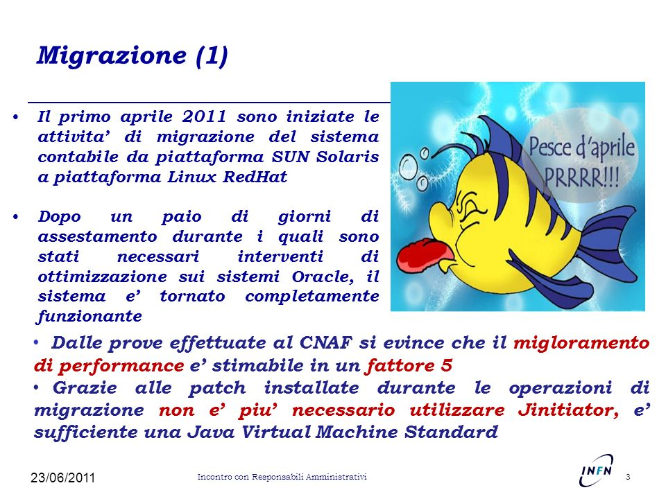 Migrazione (2) Risparmio economico: – Hardware piu economico (semplici biprocessori usati comunemente nei centri di calcolo) Risparmio di circa 100k euro annuali per manutenzione hardware – Software open source ben conosciuto allinterno dellINFN Risparmio di circa 50k euro annuali per manutenzione sistemistica che da Software Design passa al CNAF – Gestione del sistema (Oracle Database, Oracle Applications) passa al CNAF Risparmio di circa 50k euro annuali per amministrazione Oracle che da Software Design passa al CNAF 23/06/2011 4 Incontro con Responsabili Amministrativi
