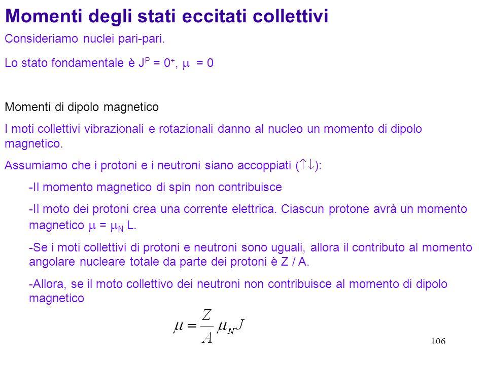 106 Momenti degli stati eccitati collettivi Consideriamo nuclei pari-pari. Lo stato fondamentale è J P = 0 +, = 0 Momenti di dipolo magnetico I moti c