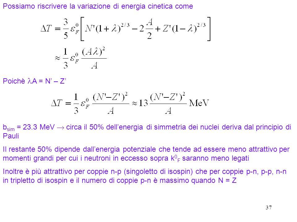 37 Possiamo riscrivere la variazione di energia cinetica come Poichè A = N – Z b sim = 23.3 MeV circa il 50% dellenergia di simmetria dei nuclei deriv