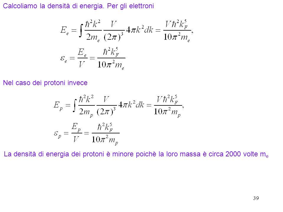 39 Calcoliamo la densità di energia. Per gli elettroni Nel caso dei protoni invece La densità di energia dei protoni è minore poichè la loro massa è c