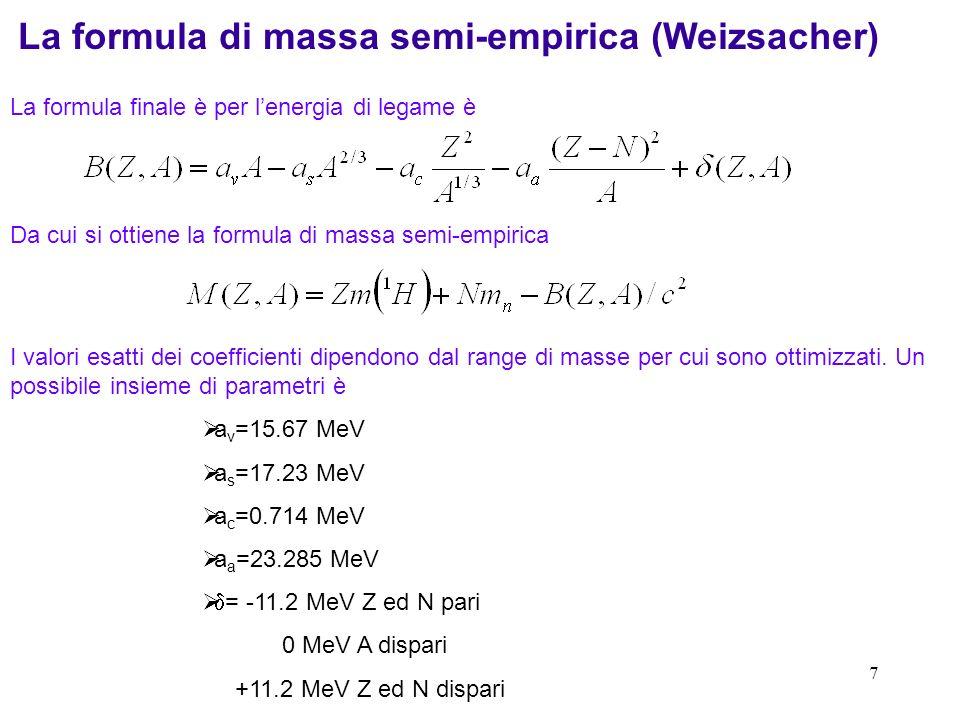 8 Confronto con lesperimento Energia di legame per nucleone dei nuclei con numero di massa A pari La linea continua corrisponde alla formula di massa semi-empirica Deviazioni relativamente grandi per A piccolo Per A grande legame abbastanza più forte a certi Z ed N.