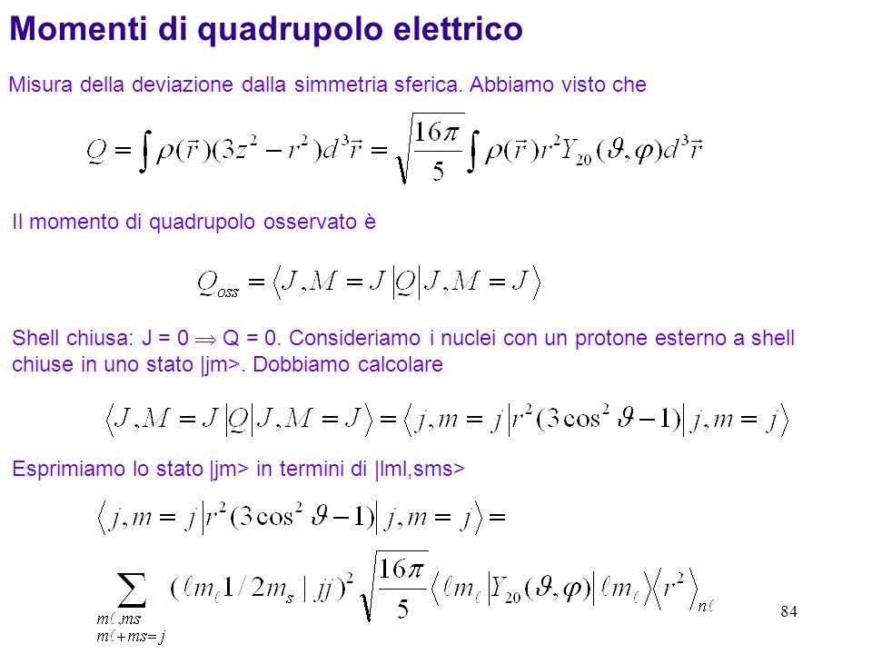 84 Momenti di quadrupolo elettrico Misura della deviazione dalla simmetria sferica. Abbiamo visto che Il momento di quadrupolo osservato è Shell chius