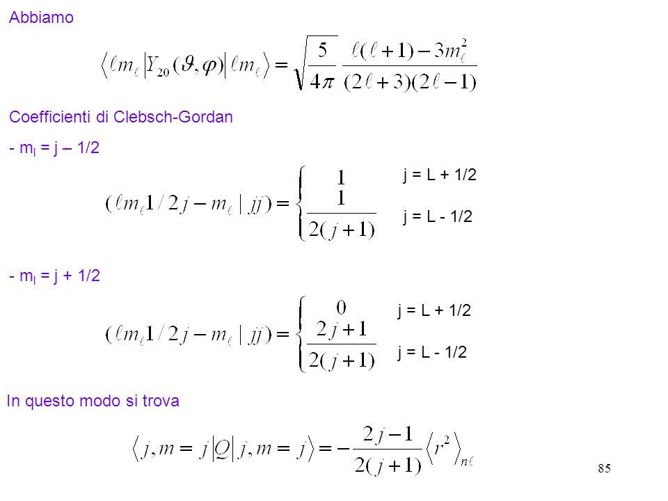 85 Abbiamo Coefficienti di Clebsch-Gordan - m l = j – 1/2 j = L + 1/2 j = L - 1/2 j = L + 1/2 j = L - 1/2 - m l = j + 1/2 In questo modo si trova