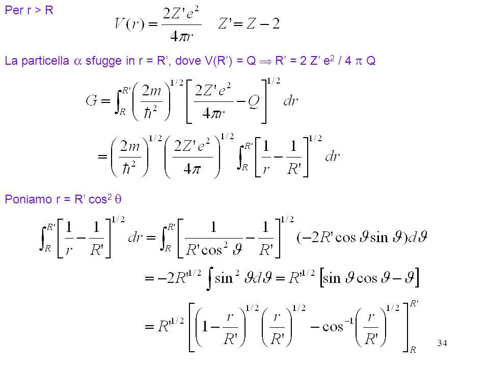 34 La particella sfugge in r = R, dove V(R) = Q R = 2 Z e 2 / 4 Q Poniamo r = R cos 2 Per r > R