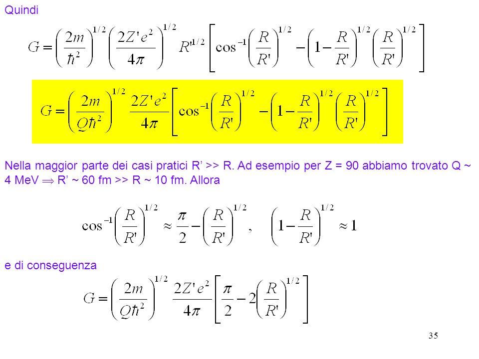 35 Nella maggior parte dei casi pratici R >> R. Ad esempio per Z = 90 abbiamo trovato Q 4 MeV R 60 fm >> R 10 fm. Allora Quindi e di conseguenza