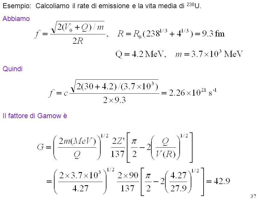 37 Quindi Esempio: Calcoliamo il rate di emissione e la vita media di 238 U. Abbiamo Il fattore di Gamow è