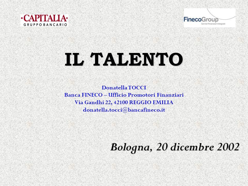 IL TALENTO Bologna, 20 dicembre 2002 Donatella TOCCI Banca FINECO – Ufficio Promotori Finanziari Via Gandhi 22, 42100 REGGIO EMILIA donatella.tocci@ba