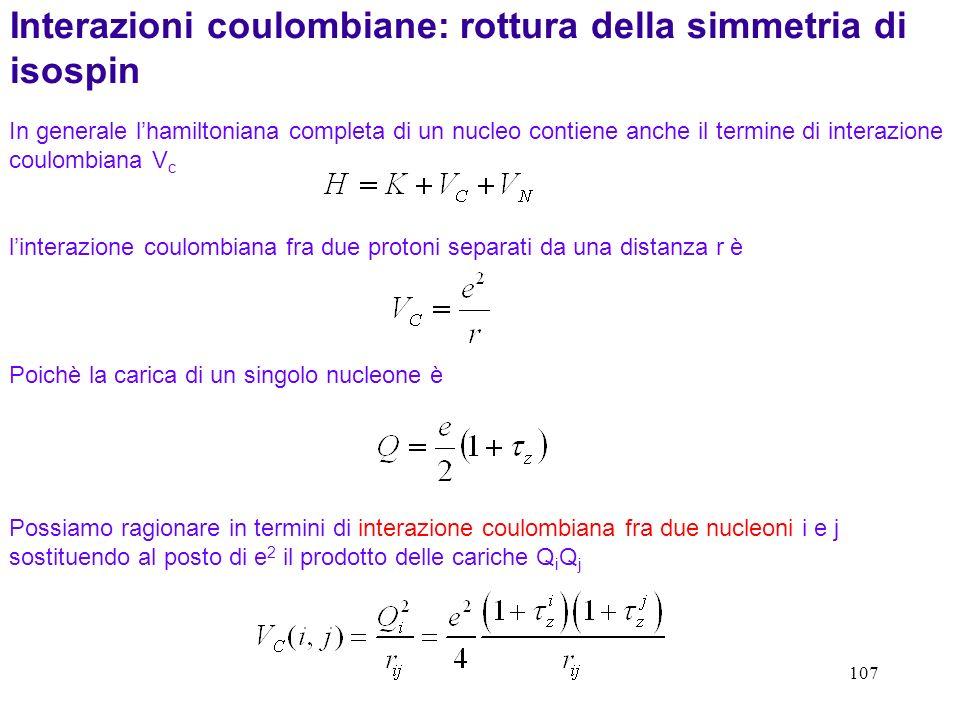 107 In generale lhamiltoniana completa di un nucleo contiene anche il termine di interazione coulombiana V c Interazioni coulombiane: rottura della si