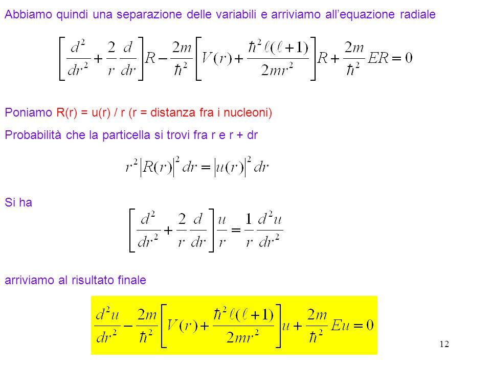 12 Abbiamo quindi una separazione delle variabili e arriviamo allequazione radiale Si ha arriviamo al risultato finale Poniamo R(r) = u(r) / r (r = di