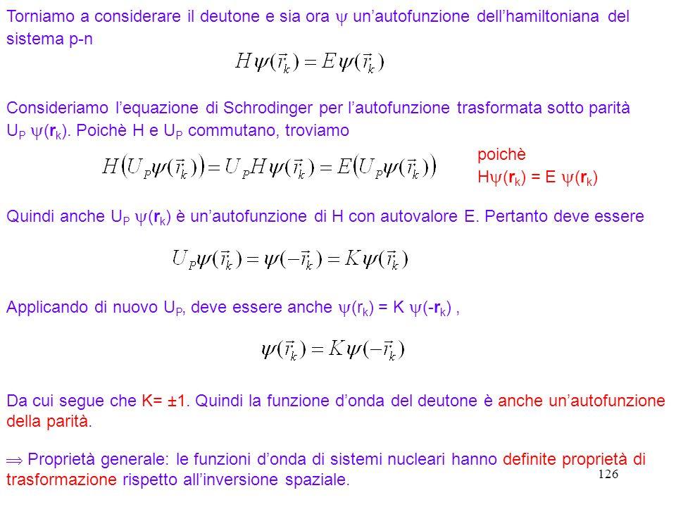 126 Torniamo a considerare il deutone e sia ora unautofunzione dellhamiltoniana del sistema p-n Consideriamo lequazione di Schrodinger per lautofunzio